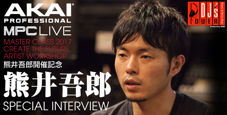 AKAI MPC LIVE MASTER CLASS 2017 CREATE THE FUTURE ARTIST WORKSHOP 熊井吾郎 開催記念 熊井吾郎SPECIAL INTERVIEW